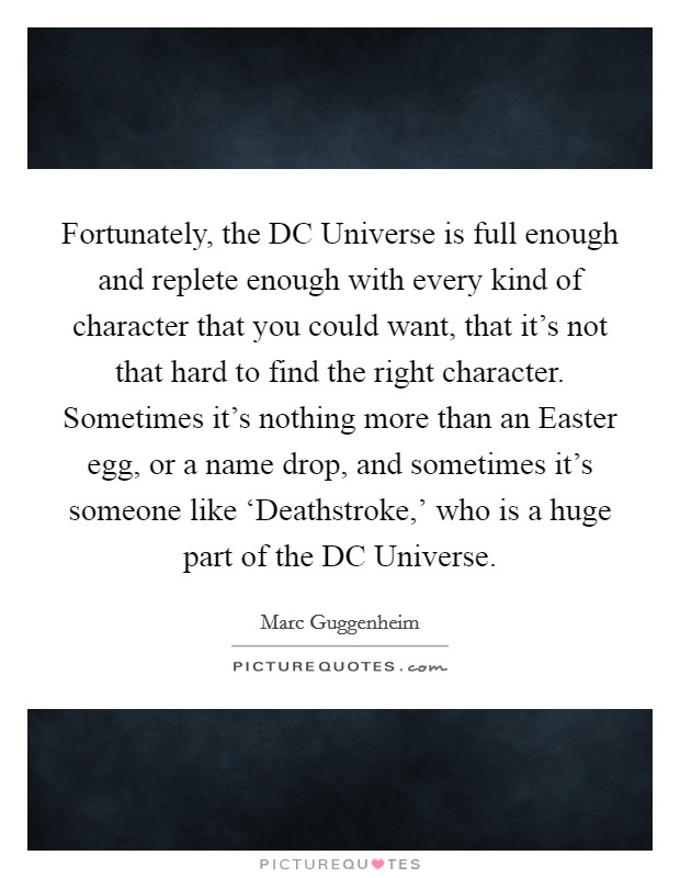 Fortunately, the DC Universe is full enough and replete enough with every kind of character that you could want, that it's not that hard to find the right character. Sometimes it's nothing more than an Easter egg, or a name drop, and sometimes it's someone like 'Deathstroke,' who is a huge part of the DC Universe Picture Quote #1