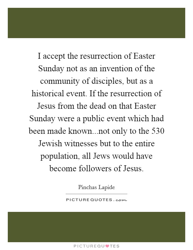I accept the resurrection of Easter Sunday not as an invention of the community of disciples, but as a historical event. If the resurrection of Jesus from the dead on that Easter Sunday were a public event which had been made known...not only to the 530 Jewish witnesses but to the entire population, all Jews would have become followers of Jesus Picture Quote #1