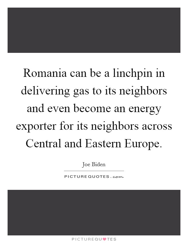 Romania can be a linchpin in delivering gas to its neighbors and even become an energy exporter for its neighbors across Central and Eastern Europe Picture Quote #1