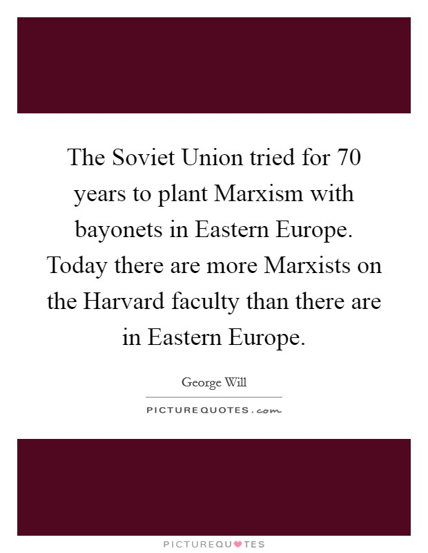 The Soviet Union tried for 70 years to plant Marxism with bayonets in Eastern Europe. Today there are more Marxists on the Harvard faculty than there are in Eastern Europe Picture Quote #1