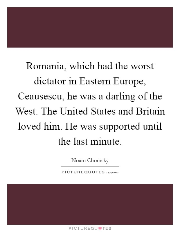 Romania, which had the worst dictator in Eastern Europe, Ceausescu, he was a darling of the West. The United States and Britain loved him. He was supported until the last minute Picture Quote #1