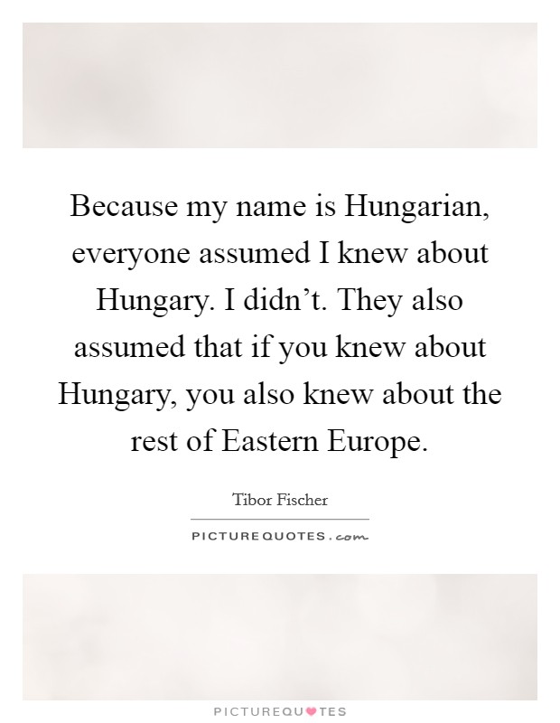 Because my name is Hungarian, everyone assumed I knew about Hungary. I didn't. They also assumed that if you knew about Hungary, you also knew about the rest of Eastern Europe Picture Quote #1