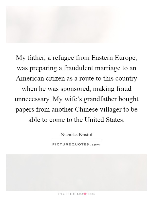My father, a refugee from Eastern Europe, was preparing a fraudulent marriage to an American citizen as a route to this country when he was sponsored, making fraud unnecessary. My wife's grandfather bought papers from another Chinese villager to be able to come to the United States Picture Quote #1