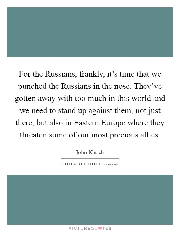 For the Russians, frankly, it's time that we punched the Russians in the nose. They've gotten away with too much in this world and we need to stand up against them, not just there, but also in Eastern Europe where they threaten some of our most precious allies Picture Quote #1