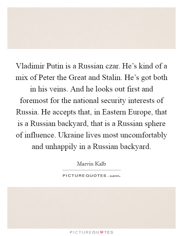 Vladimir Putin is a Russian czar. He's kind of a mix of Peter the Great and Stalin. He's got both in his veins. And he looks out first and foremost for the national security interests of Russia. He accepts that, in Eastern Europe, that is a Russian backyard, that is a Russian sphere of influence. Ukraine lives most uncomfortably and unhappily in a Russian backyard Picture Quote #1