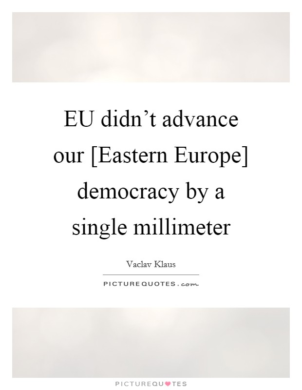 EU didn't advance our [Eastern Europe] democracy by a single millimeter Picture Quote #1