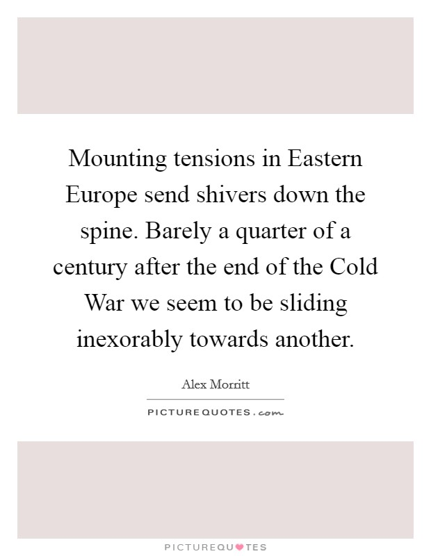 Mounting tensions in Eastern Europe send shivers down the spine. Barely a quarter of a century after the end of the Cold War we seem to be sliding inexorably towards another Picture Quote #1
