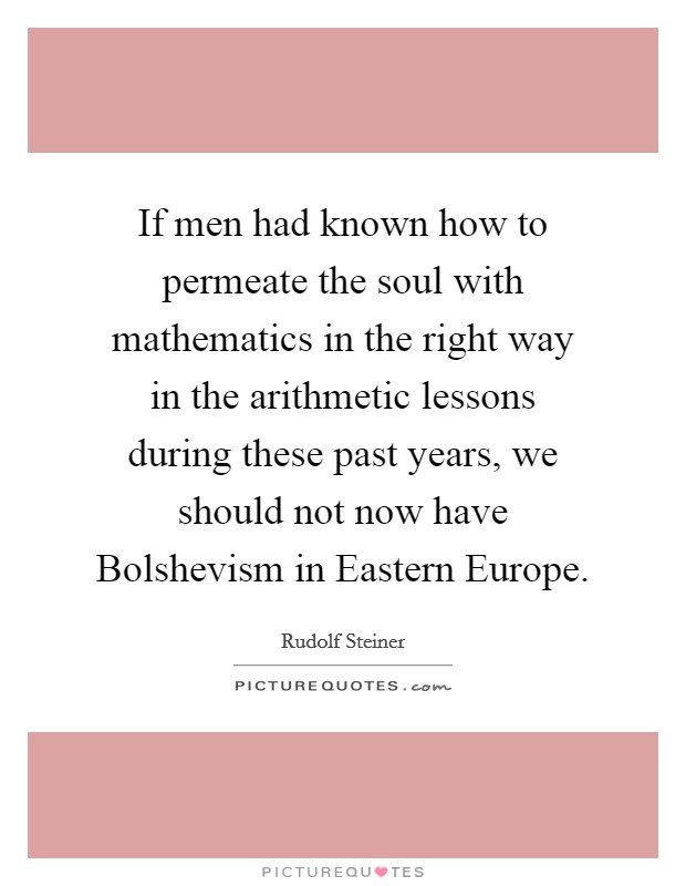 If men had known how to permeate the soul with mathematics in the right way in the arithmetic lessons during these past years, we should not now have Bolshevism in Eastern Europe Picture Quote #1