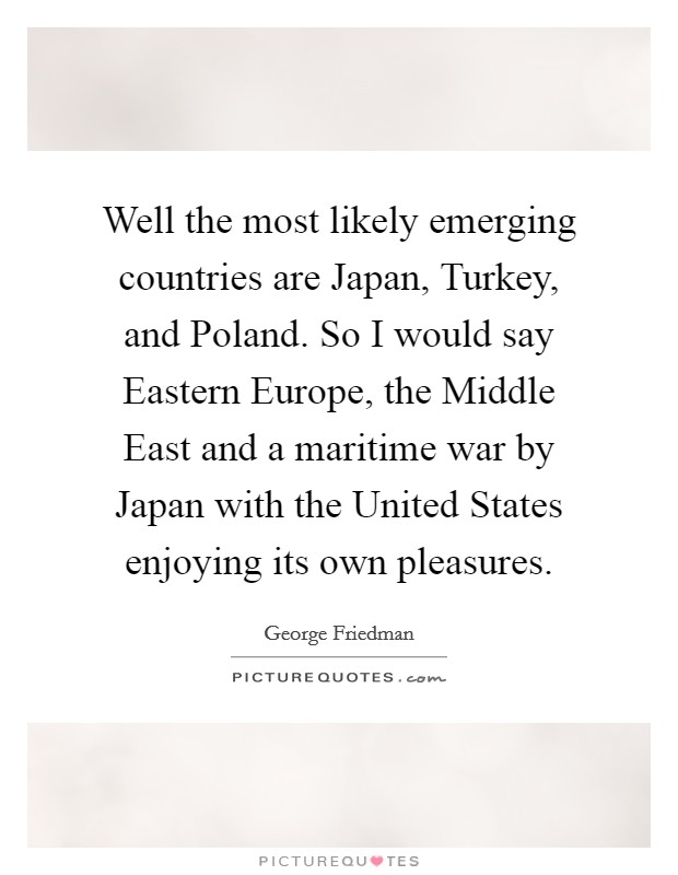 Well the most likely emerging countries are Japan, Turkey, and Poland. So I would say Eastern Europe, the Middle East and a maritime war by Japan with the United States enjoying its own pleasures Picture Quote #1