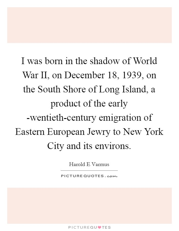 I was born in the shadow of World War II, on December 18, 1939, on the South Shore of Long Island, a product of the early -wentieth-century emigration of Eastern European Jewry to New York City and its environs Picture Quote #1