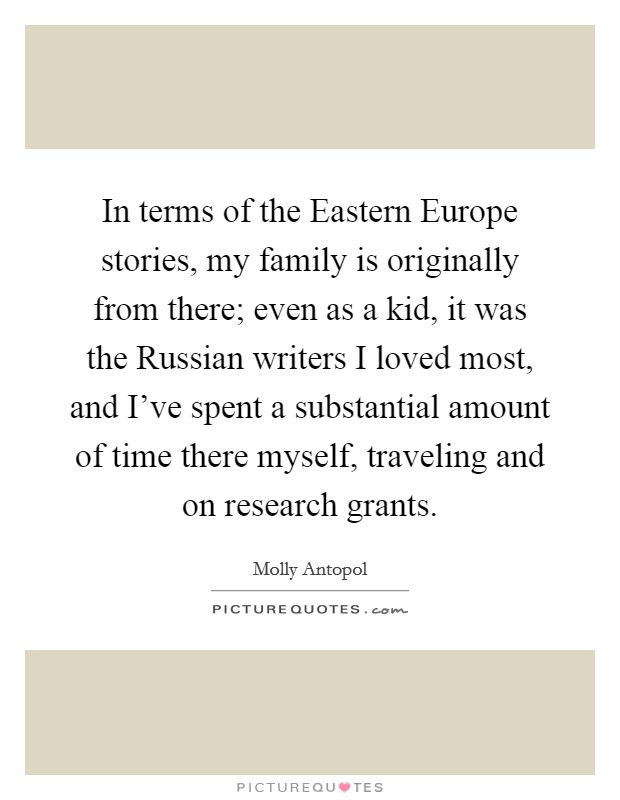 In terms of the Eastern Europe stories, my family is originally from there; even as a kid, it was the Russian writers I loved most, and I've spent a substantial amount of time there myself, traveling and on research grants Picture Quote #1