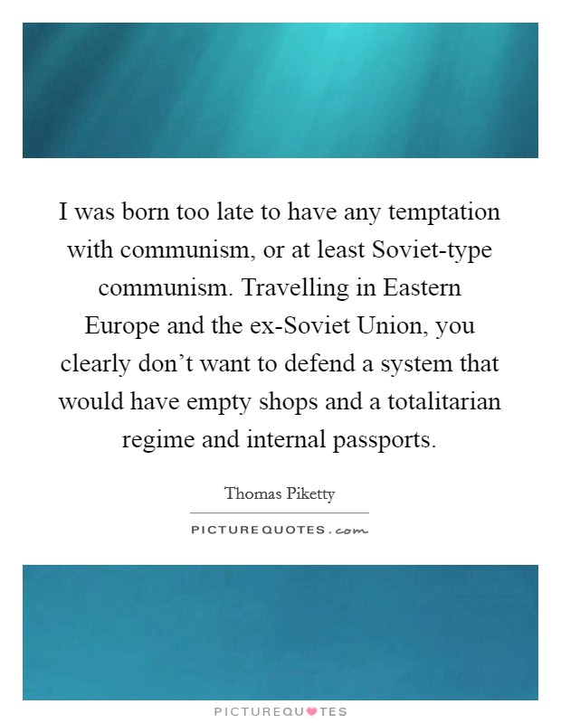 I was born too late to have any temptation with communism, or at least Soviet-type communism. Travelling in Eastern Europe and the ex-Soviet Union, you clearly don't want to defend a system that would have empty shops and a totalitarian regime and internal passports Picture Quote #1