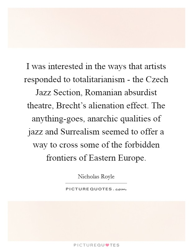 I was interested in the ways that artists responded to totalitarianism - the Czech Jazz Section, Romanian absurdist theatre, Brecht's alienation effect. The anything-goes, anarchic qualities of jazz and Surrealism seemed to offer a way to cross some of the forbidden frontiers of Eastern Europe Picture Quote #1