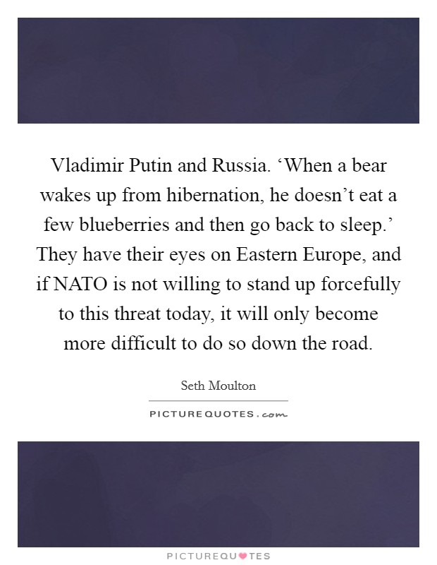 Vladimir Putin and Russia. 'When a bear wakes up from hibernation, he doesn't eat a few blueberries and then go back to sleep.' They have their eyes on Eastern Europe, and if NATO is not willing to stand up forcefully to this threat today, it will only become more difficult to do so down the road Picture Quote #1