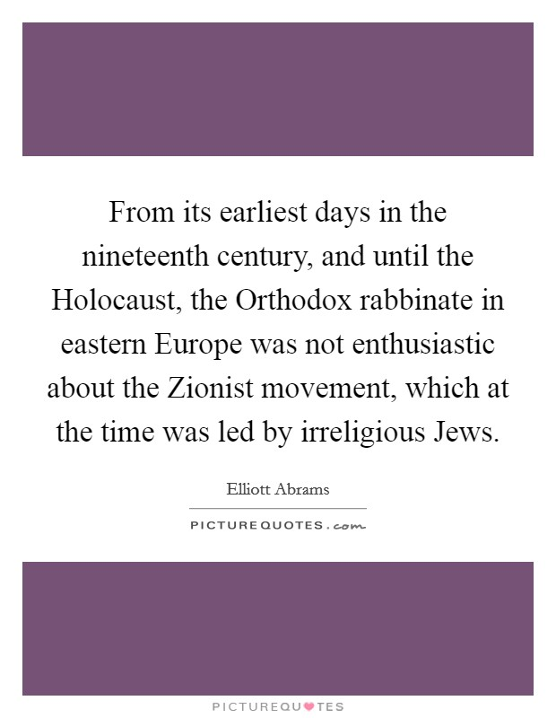 From its earliest days in the nineteenth century, and until the Holocaust, the Orthodox rabbinate in eastern Europe was not enthusiastic about the Zionist movement, which at the time was led by irreligious Jews Picture Quote #1