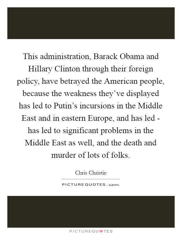This administration, Barack Obama and Hillary Clinton through their foreign policy, have betrayed the American people, because the weakness they've displayed has led to Putin's incursions in the Middle East and in eastern Europe, and has led - has led to significant problems in the Middle East as well, and the death and murder of lots of folks Picture Quote #1
