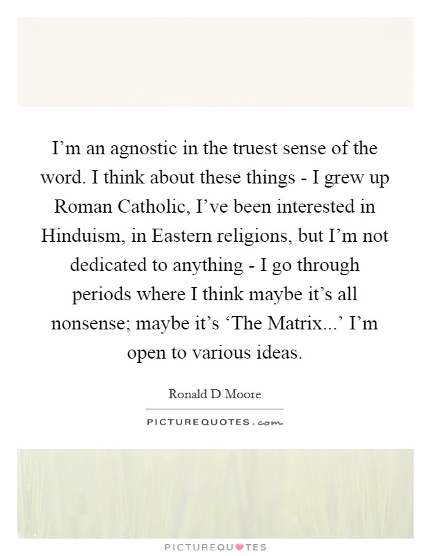 I'm an agnostic in the truest sense of the word. I think about these things - I grew up Roman Catholic, I've been interested in Hinduism, in Eastern religions, but I'm not dedicated to anything - I go through periods where I think maybe it's all nonsense; maybe it's 'The Matrix...' I'm open to various ideas Picture Quote #1