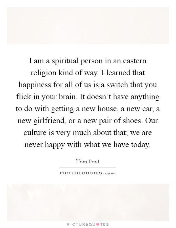 I am a spiritual person in an eastern religion kind of way. I learned that happiness for all of us is a switch that you flick in your brain. It doesn't have anything to do with getting a new house, a new car, a new girlfriend, or a new pair of shoes. Our culture is very much about that; we are never happy with what we have today Picture Quote #1