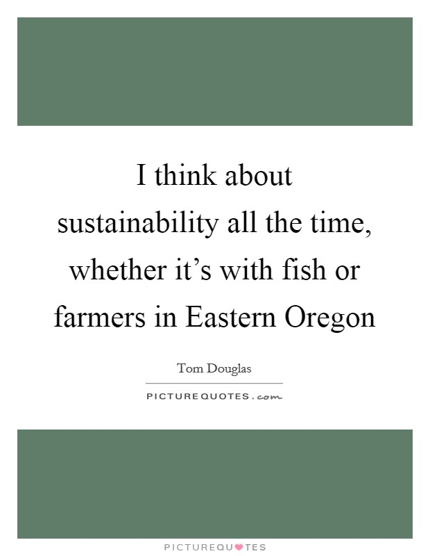 I think about sustainability all the time, whether it's with fish or farmers in Eastern Oregon Picture Quote #1