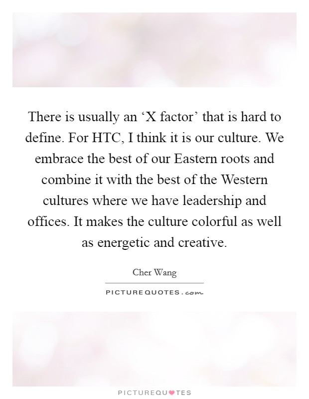 There is usually an 'X factor' that is hard to define. For HTC, I think it is our culture. We embrace the best of our Eastern roots and combine it with the best of the Western cultures where we have leadership and offices. It makes the culture colorful as well as energetic and creative Picture Quote #1
