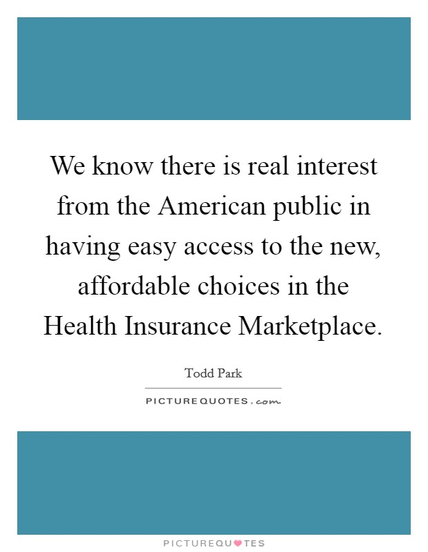 We know there is real interest from the American public in having easy access to the new, affordable choices in the Health Insurance Marketplace Picture Quote #1