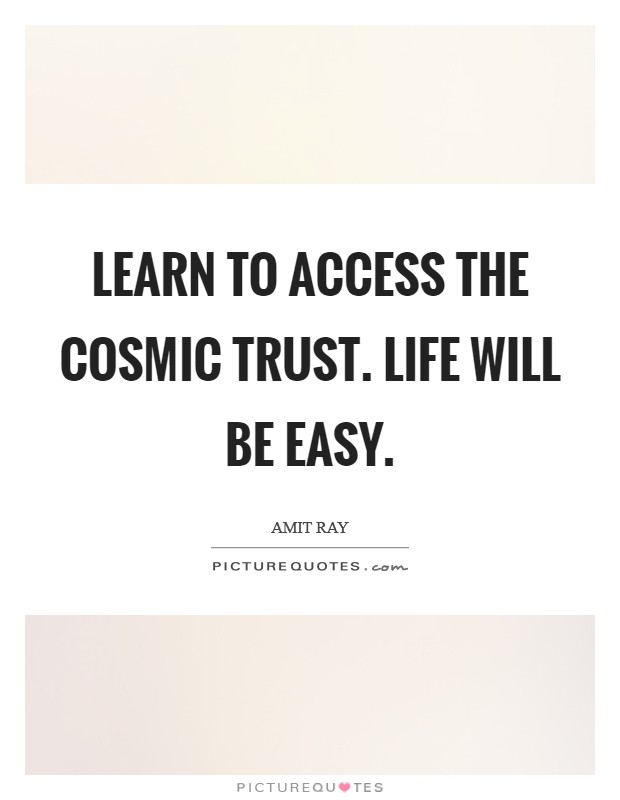 Learn to access the cosmic trust. Life will be easy Picture Quote #1