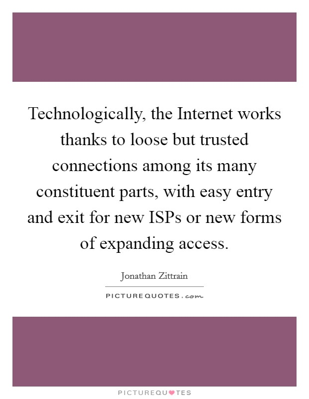 Technologically, the Internet works thanks to loose but trusted connections among its many constituent parts, with easy entry and exit for new ISPs or new forms of expanding access Picture Quote #1