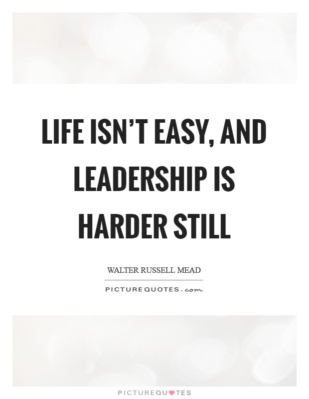 Life isn't easy, and leadership is harder still Picture Quote #1