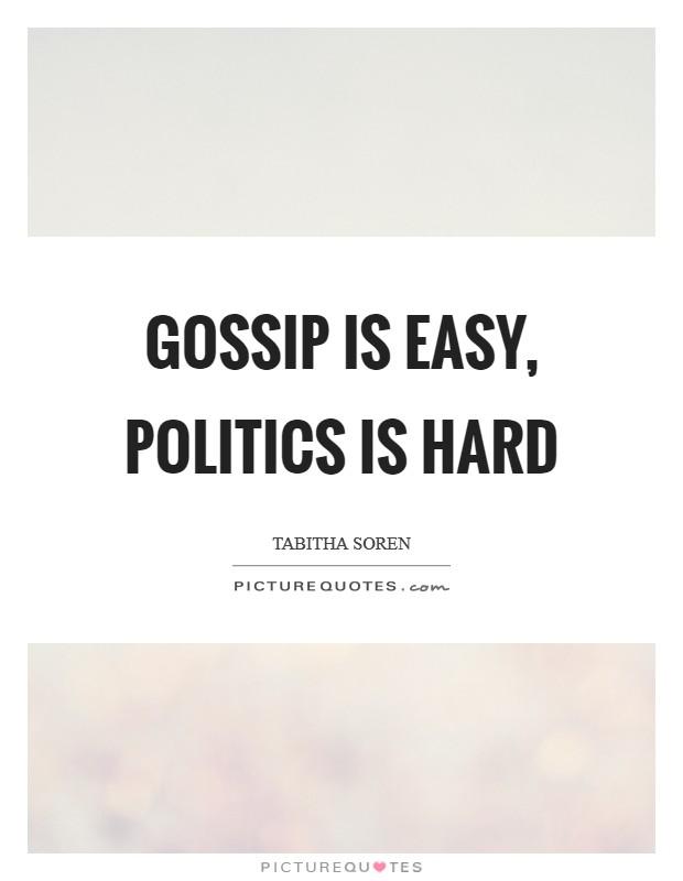 Gossip is easy, politics is hard Picture Quote #1