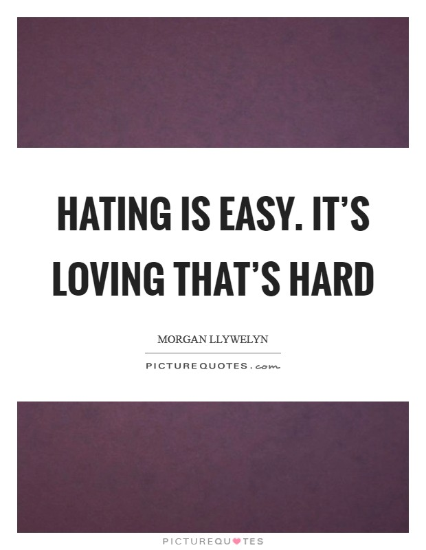 Hating is easy. It's loving that's hard Picture Quote #1