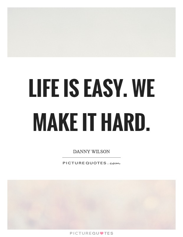 Life is easy. We make it hard Picture Quote #1