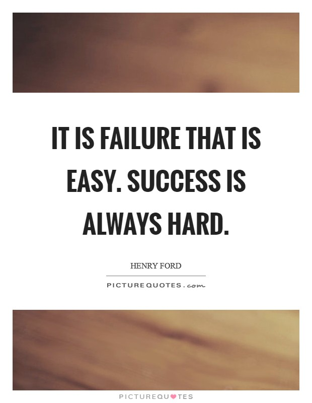 It is failure that is easy. Success is always hard Picture Quote #1