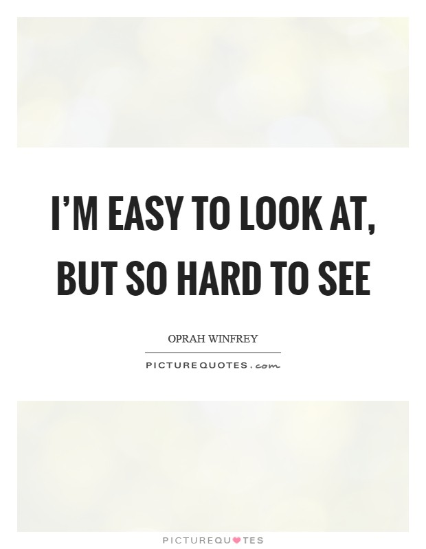 I'm easy to look at, but so hard to see Picture Quote #1