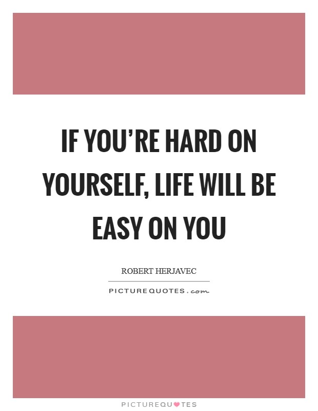 If you're hard on yourself, life will be easy on you Picture Quote #1
