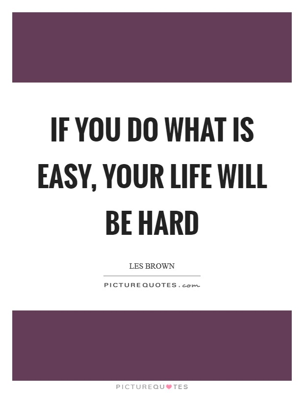 If you do what is easy, your life will be hard Picture Quote #1