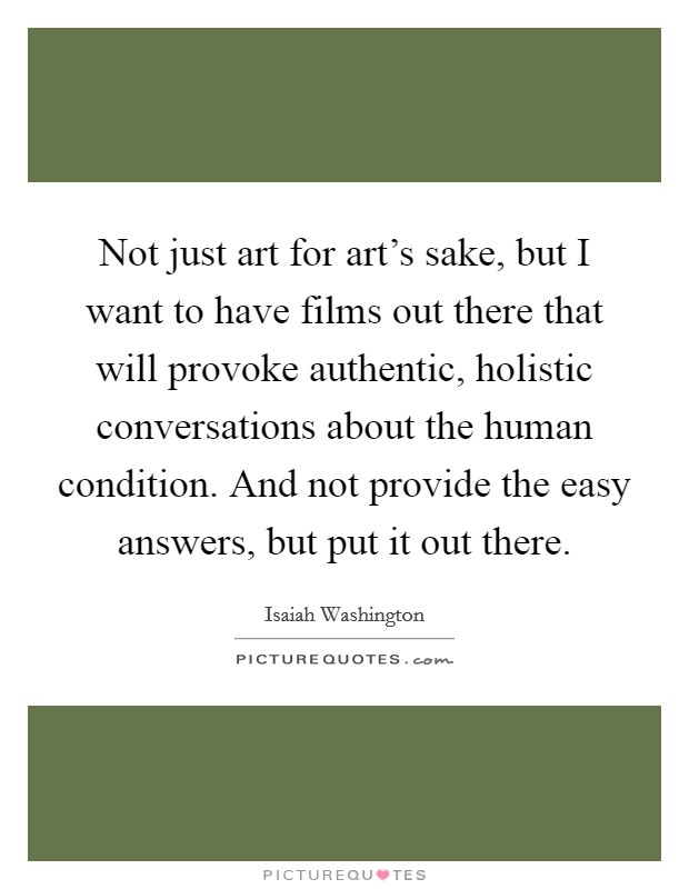 Not just art for art's sake, but I want to have films out there that will provoke authentic, holistic conversations about the human condition. And not provide the easy answers, but put it out there. Picture Quote #1