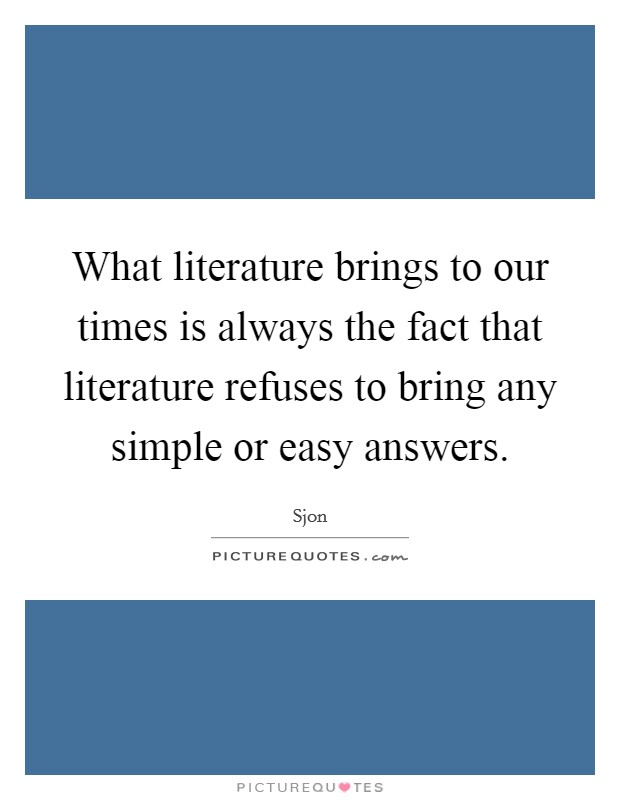 What literature brings to our times is always the fact that literature refuses to bring any simple or easy answers Picture Quote #1