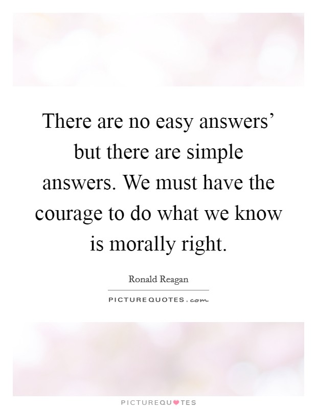 There are no easy answers' but there are simple answers. We must have the courage to do what we know is morally right Picture Quote #1