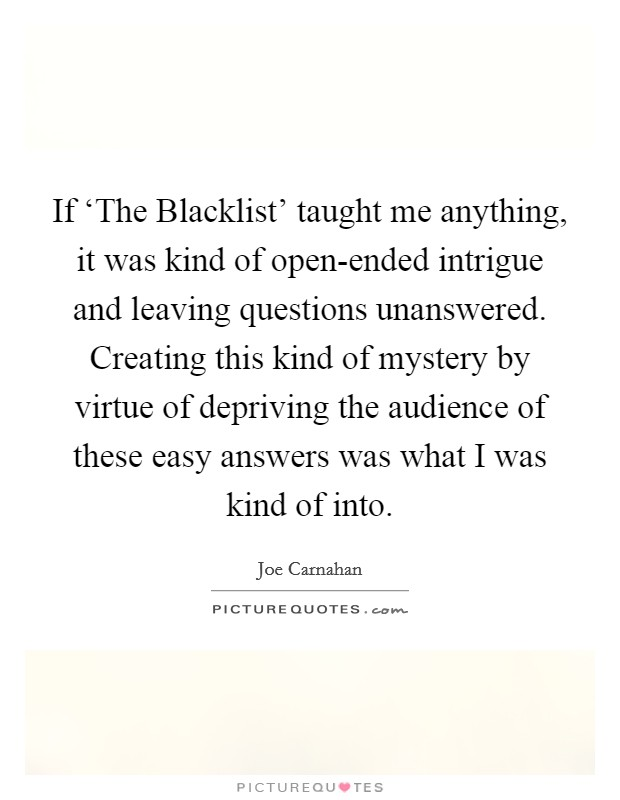 If 'The Blacklist' taught me anything, it was kind of open-ended intrigue and leaving questions unanswered. Creating this kind of mystery by virtue of depriving the audience of these easy answers was what I was kind of into Picture Quote #1