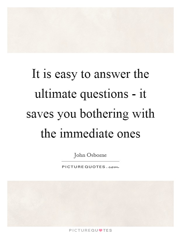 It is easy to answer the ultimate questions - it saves you bothering with the immediate ones Picture Quote #1