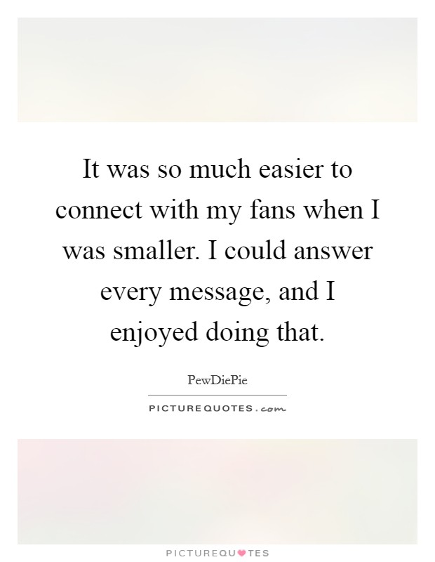 It was so much easier to connect with my fans when I was smaller. I could answer every message, and I enjoyed doing that Picture Quote #1