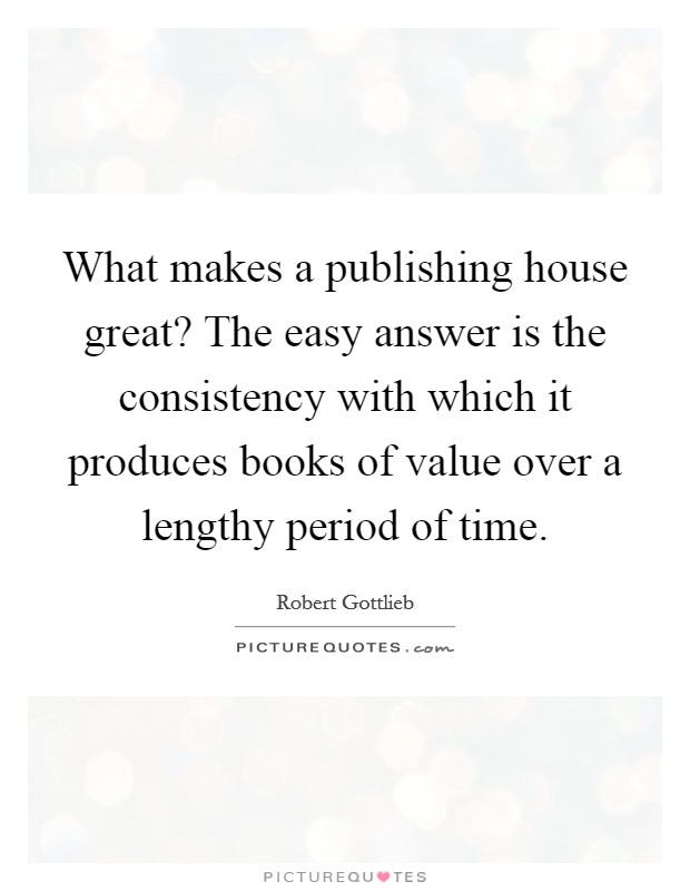 What makes a publishing house great? The easy answer is the consistency with which it produces books of value over a lengthy period of time Picture Quote #1