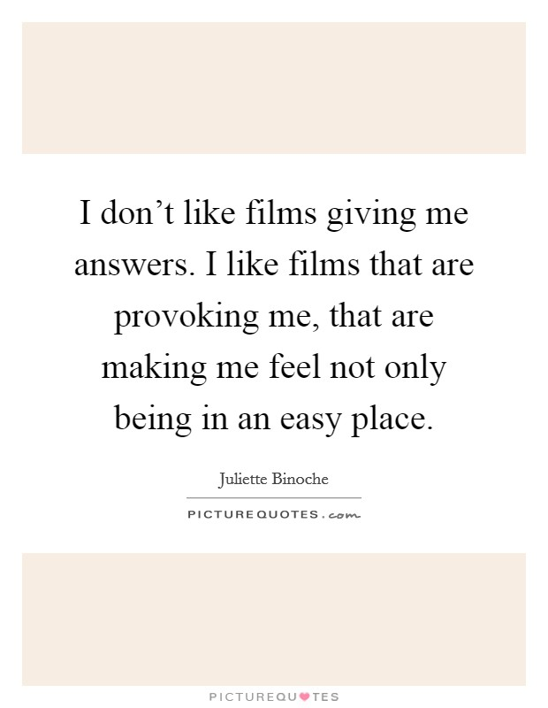 I don't like films giving me answers. I like films that are provoking me, that are making me feel not only being in an easy place Picture Quote #1