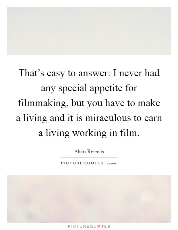 That's easy to answer: I never had any special appetite for filmmaking, but you have to make a living and it is miraculous to earn a living working in film Picture Quote #1