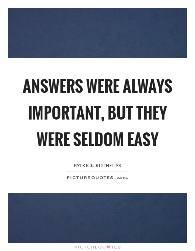 Answers were always important, but they were seldom easy Picture Quote #1