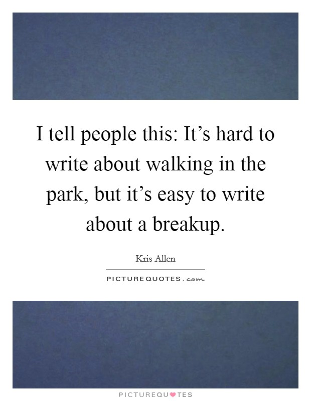 I tell people this: It's hard to write about walking in the park, but it's easy to write about a breakup Picture Quote #1