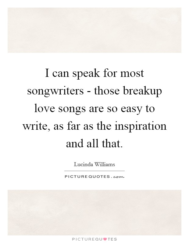 I can speak for most songwriters - those breakup love songs are so easy to write, as far as the inspiration and all that Picture Quote #1