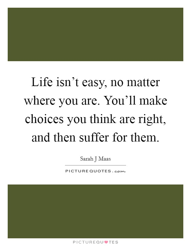 Life isn't easy, no matter where you are. You'll make choices you think are right, and then suffer for them Picture Quote #1