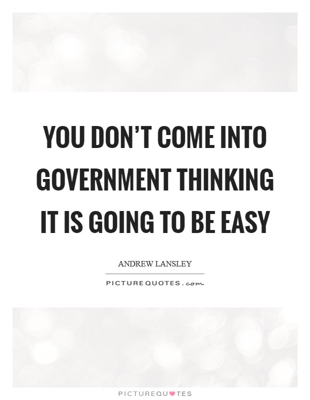 You don't come into government thinking it is going to be easy Picture Quote #1