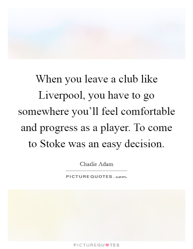 When you leave a club like Liverpool, you have to go somewhere you'll feel comfortable and progress as a player. To come to Stoke was an easy decision Picture Quote #1
